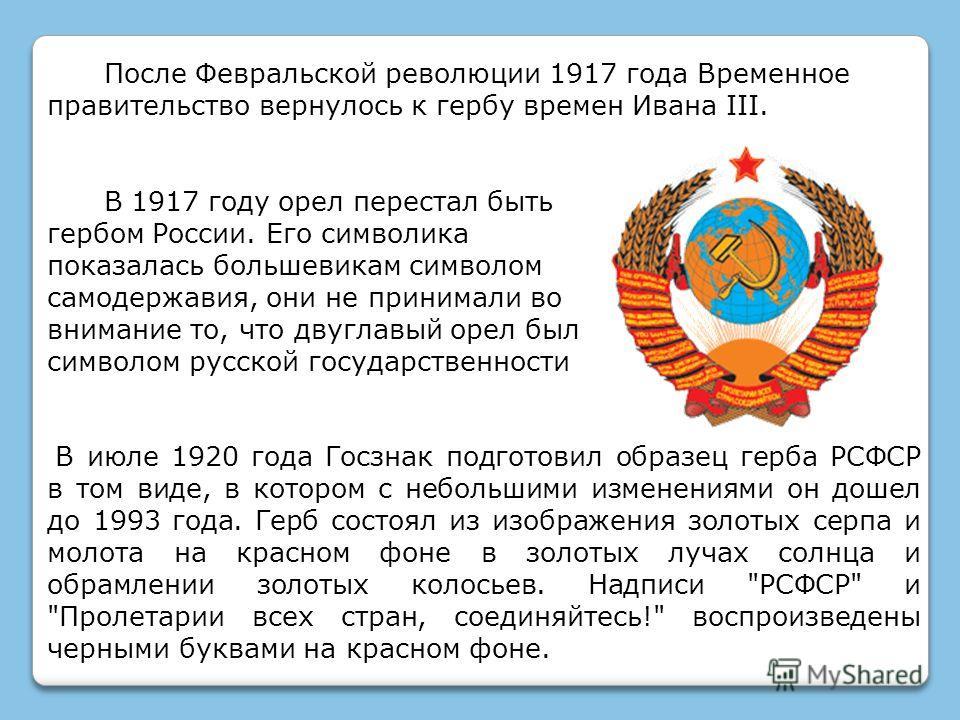 В 1917 году орел перестал быть гербом России. Его символика показалась большевикам символом самодержавия, они не принимали во внимание то, что двуглавый орел был символом русской государственности После Февральской революции 1917 года Временное прави
