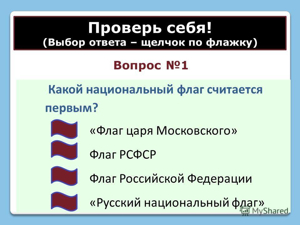 Проверь себя! (Выбор ответа – щелчок по флажку) Какой национальный флаг считается первым? «Флаг царя Московского» Флаг РСФСР Флаг Российской Федерации «Русский национальный флаг» Вопрос 1