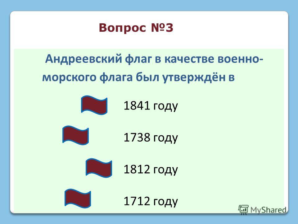 Андреевский флаг в качестве военно- морского флага был утверждён в 1841 году 1738 году 1812 году 1712 году Вопрос 3