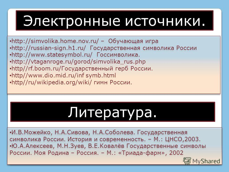 http://simvolika.home.nov.ru/ – Обучающая игра http://russian-sign.h1.ru/ Государственная символика России http://www.statesymbol.ru/ Госсимволика. http://vtaganroge.ru/gorod/simvolika_rus.php http//rf.boom.ru/Государственный герб России. http//www.d