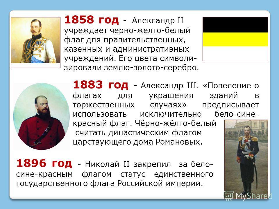 1896 год - Николай II закрепил за бело- сине-красным флагом статус единственного государственного флага Российской империи. 1858 год - Александр II учреждает черно-желто-белый флаг дпя правительственных, казенных и административных учреждений. Его цв