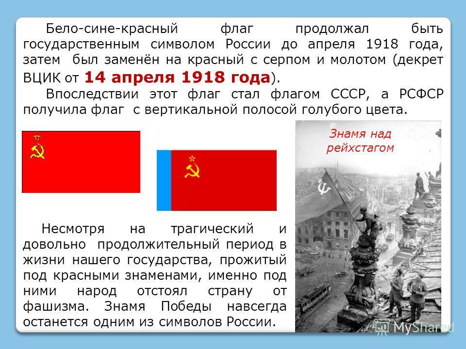 Бело-сине-красный флаг продолжал быть государственным символом России до апреля 1918 года, затем был заменён на красный с серпом и молотом (декрет ВЦИК от 14 апреля 1918 года ). Впоследствии этот флаг стал флагом СССР, а РСФСР получила флаг с вертика