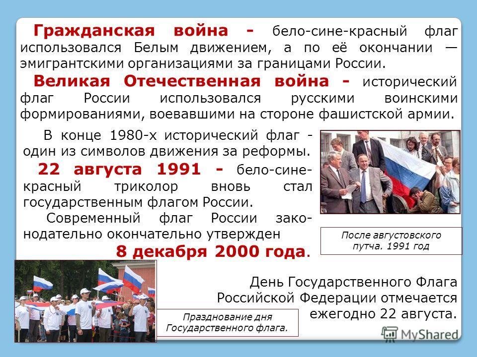 В конце 1980-х исторический флаг - один из символов движения за реформы. 22 августа 1991 - бело-сине- красный триколор вновь стал государственным флагом России. Современный флаг России зако- нодательно окончательно утвержден 8 декабря 2000 года. Граж