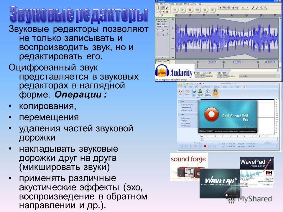 Звуковые редакторы позволяют не только записывать и воспроизводить звук, но и редактировать его. Оцифрованный звук представляется в звуковых редакторах в наглядной форме. Операции : копирования, перемещения удаления частей звуковой дорожки накладыват