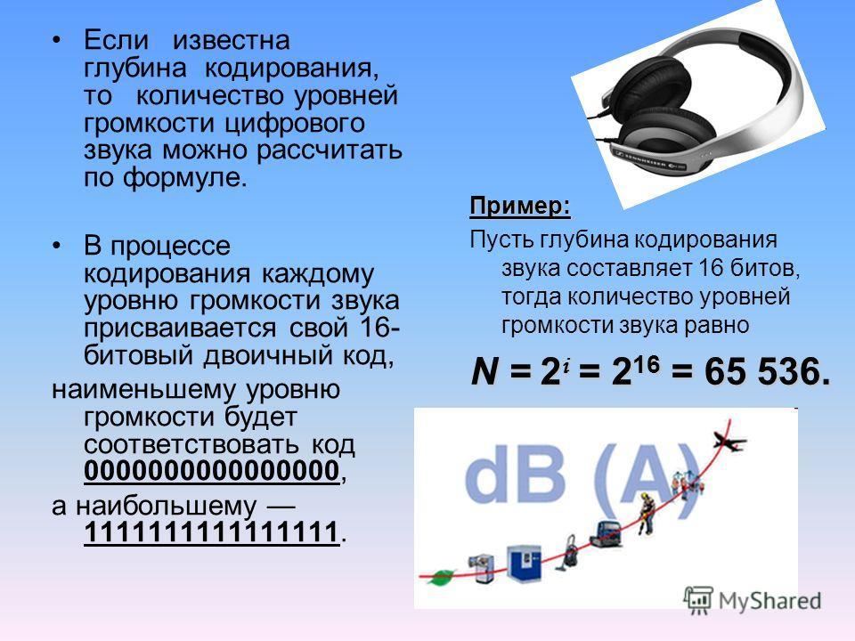Если известна глубина кодирования, то количество уровней громкости цифрового звука можно рассчитать по формуле. В процессе кодирования каждому уровню громкости звука присваивается свой 16- битовый двоичный код, наименьшему уровню громкости будет соот