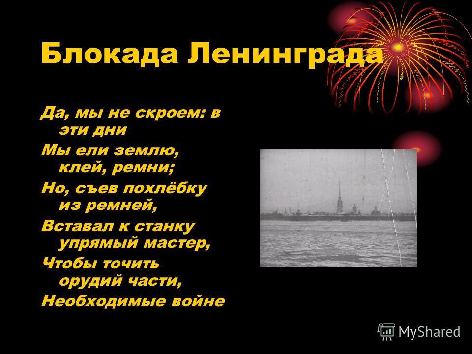 Блокада Ленинграда Да, мы не скроем: в эти дни Мы ели землю, клей, ремни; Но, съев похлёбку из ремней, Вставал к станку упрямый мастер, Чтобы точить орудий части, Необходимые войне