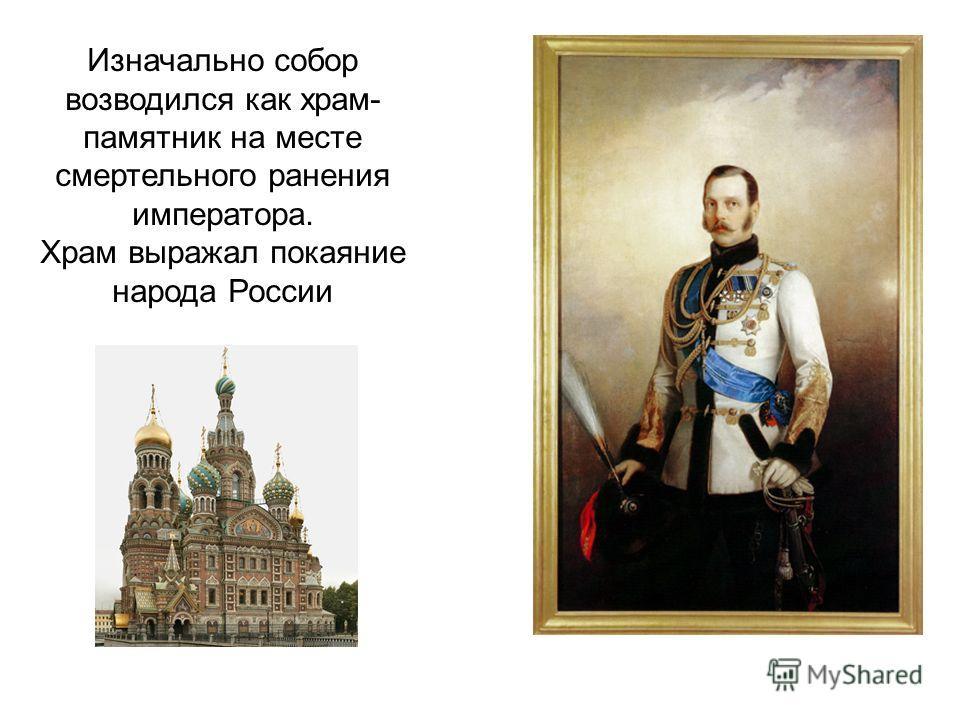 Изначально собор возводился как храм- памятник на месте смертельного ранения императора. Храм выражал покаяние народа России