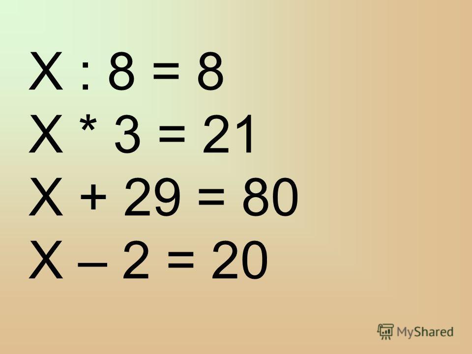 X : 8 = 8 X * 3 = 21 X + 29 = 80 X – 2 = 20