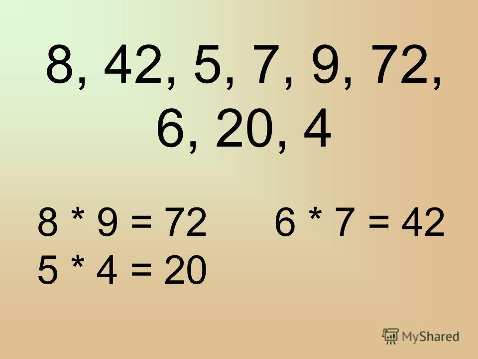 8, 42, 5, 7, 9, 72, 6, 20, 4 8 * 9 = 72 6 * 7 = 42 5 * 4 = 20