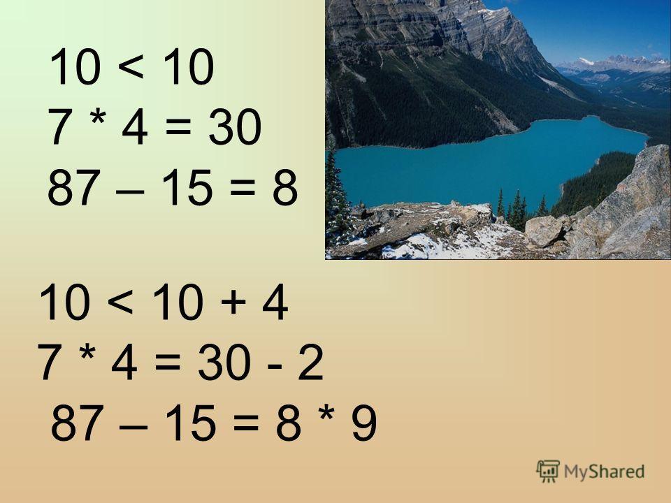 10 < 10 7 * 4 = 30 87 – 15 = 8 10 < 10 + 4 7 * 4 = 30 - 2 87 – 15 = 8 * 9