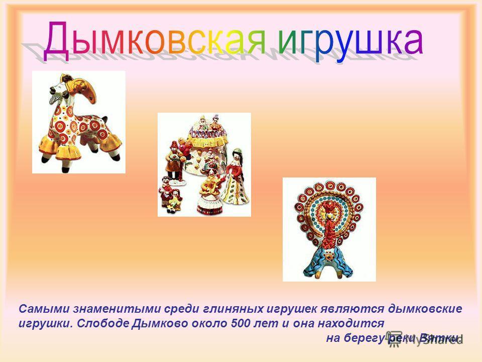 Самыми знаменитыми среди глиняных игрушек являются дымковские игрушки. Слободе Дымково около 500 лет и она находится на берегу реки Вятки.