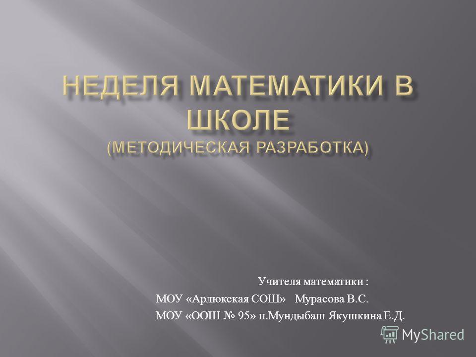 Учителя математики : МОУ « Арлюкская СОШ » Мурасова В. С. МОУ « ООШ 95» п. Мундыбаш Якушкина Е. Д.