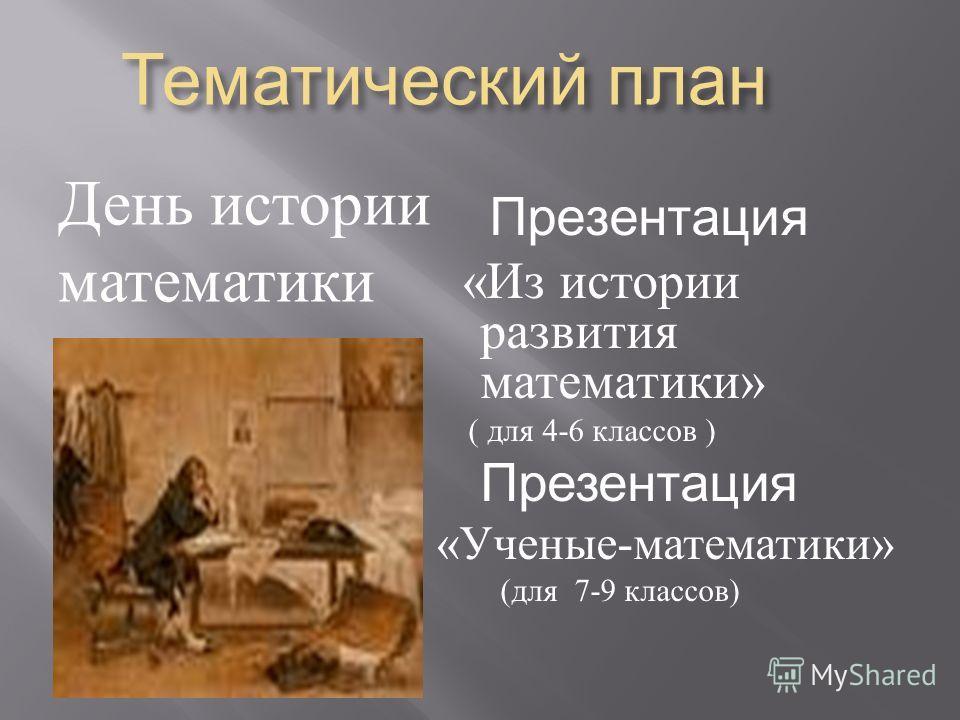 Тематический план Тематический план День истории математики Презентация « Из истории развития математики » ( для 4-6 классов ) Презентация « Ученые - математики » ( для 7-9 классов )