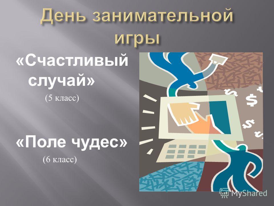 « Счастливый случай » (5 класс ) « Поле чудес » (6 класс )