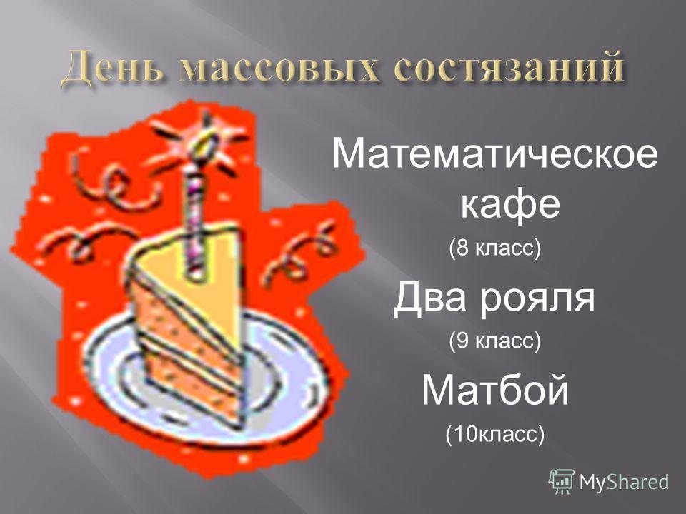 Математическое кафе (8 класс ) Два рояля (9 класс ) Матбой (10 класс )