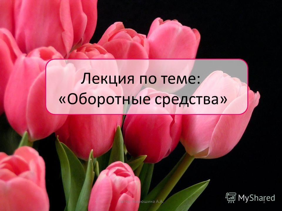 Лекция по теме: «Оборотные средства» Автор: Кирюшина А.А.1