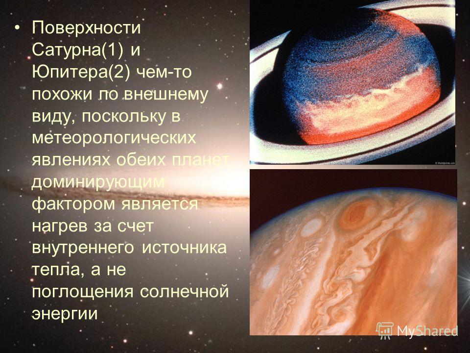 Поверхности Сатурна(1) и Юпитера(2) чем-то похожи по внешнему виду, поскольку в метеорологических явлениях обеих планет доминирующим фактором является нагрев за счет внутреннего источника тепла, а не поглощения солнечной энергии