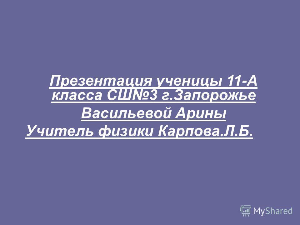 Презентация ученицы 11-А класса СШ3 г.Запорожье Васильевой Арины Учитель физики Карпова.Л.Б.