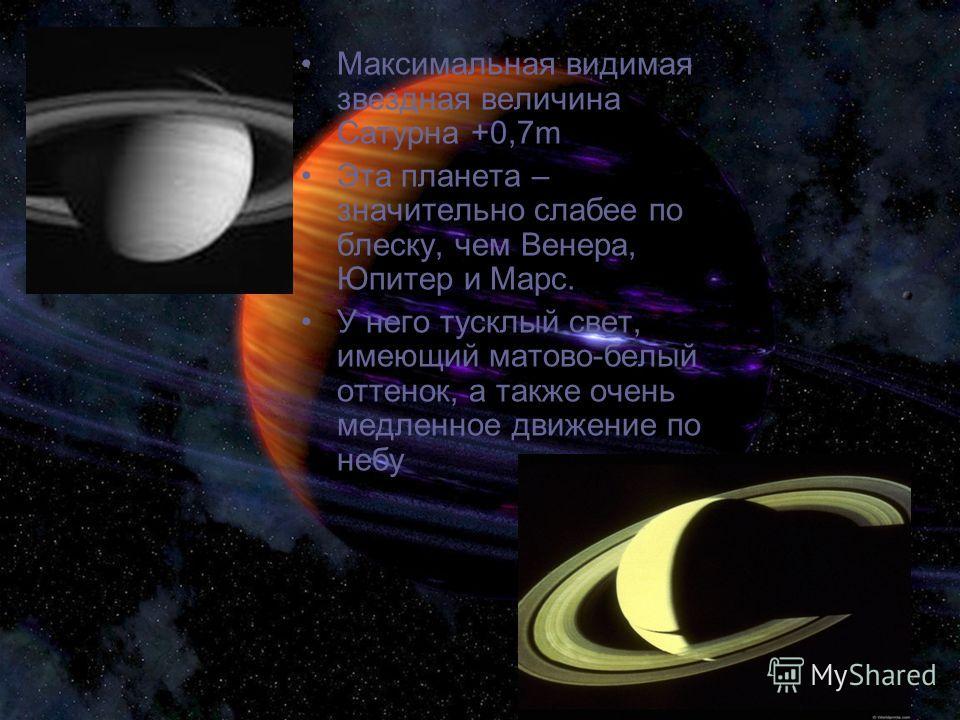 Максимальная видимая звездная величина Сатурна +0,7m Эта планета – значительно слабее по блеску, чем Венера, Юпитер и Марс. У него тусклый свет, имеющий матово-белый оттенок, а также очень медленное движение по небу
