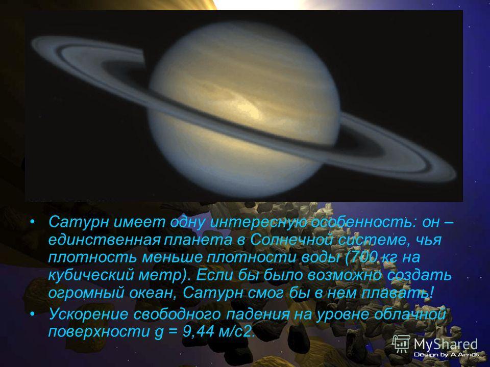 Сатурн имеет одну интересную особенность: он – единственная планета в Солнечной системе, чья плотность меньше плотности воды (700 кг на кубический метр). Если бы было возможно создать огромный океан, Сатурн смог бы в нем плавать! Ускорение свободного