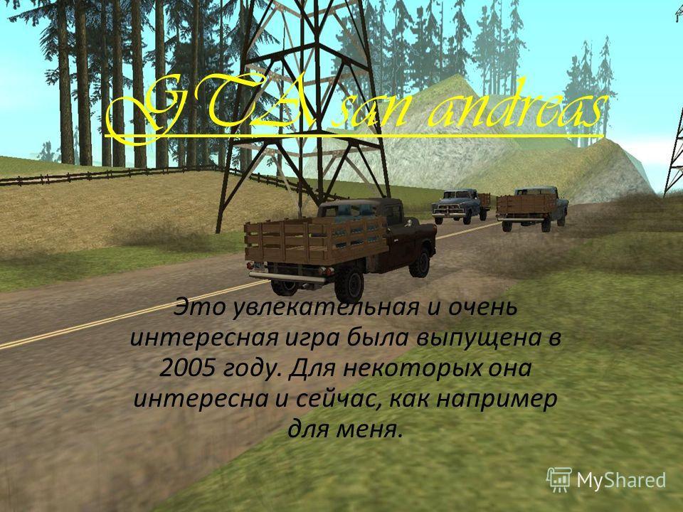 GTA san andreas Это увлекательная и очень интересная игра была выпущена в 2005 году. Для некоторых она интересна и сейчас, как например для меня.