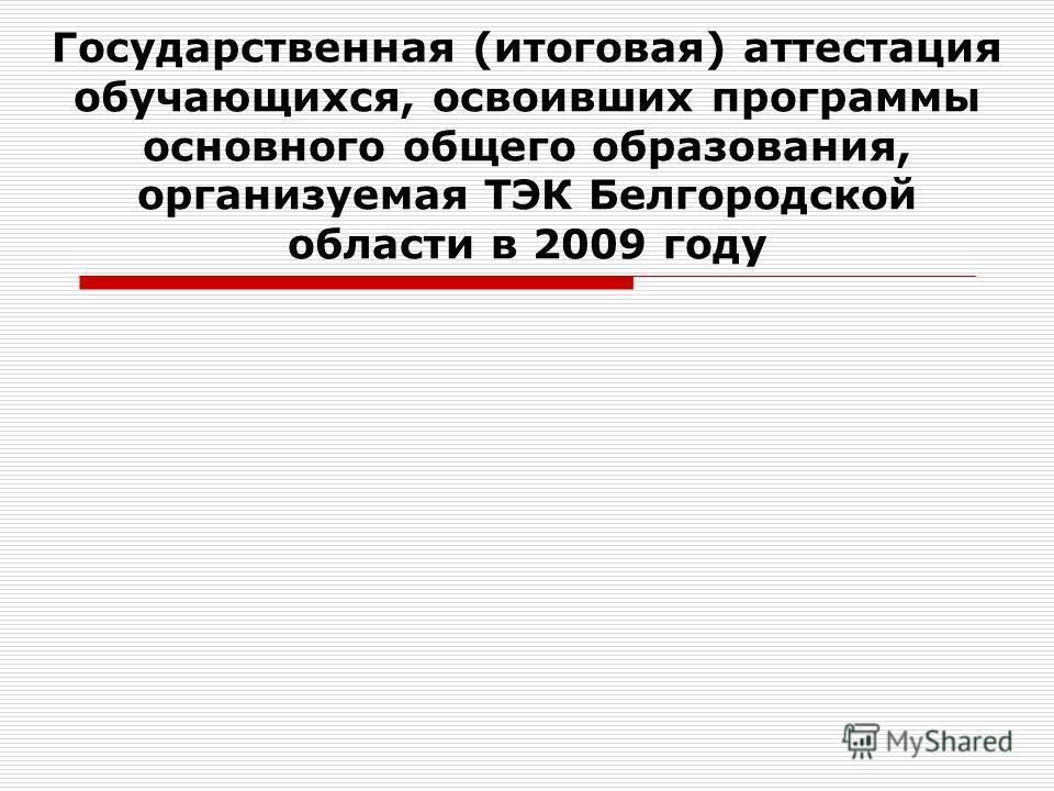 Государственная (итоговая) аттестация обучающихся, освоивших программы основного общего образования, организуемая ТЭК Белгородской области в 2009 году