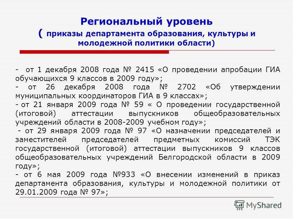 Региональный уровень ( приказы департамента образования, культуры и молодежной политики области) - от 1 декабря 2008 года 2415 «О проведении апробации ГИА обучающихся 9 классов в 2009 году»; - от 26 декабря 2008 года 2702 «Об утверждении муниципальны