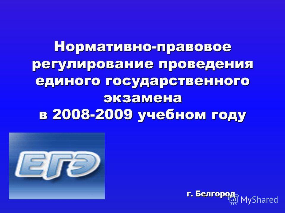 Нормативно-правовое регулирование проведения единого государственного экзамена в 2008-2009 учебном году г. Белгород