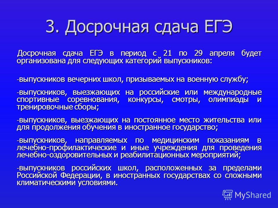 3. Досрочная сдача ЕГЭ Досрочная сдача ЕГЭ в период с 21 по 29 апреля будет организована для следующих категорий выпускников: - выпускников вечерних школ, призываемых на военную службу; - выпускников, выезжающих на российские или международные спорти