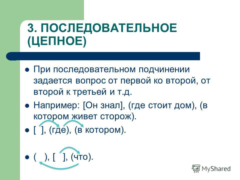 3. ПОСЛЕДОВАТЕЛЬНОЕ (ЦЕПНОЕ) При последовательном подчинении задается вопрос от первой ко второй, от второй к третьей и т.д. Например: [Он знал], (где стоит дом), (в котором живет сторож). [ ], (где), (в котором). ( ), [ ], (что).