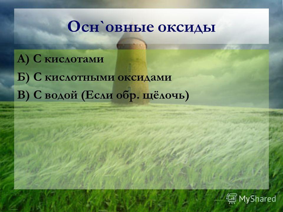 Осн`овные оксиды А) С кислотами Б) С кислотными оксидами В) С водой (Если обр. щёлочь)