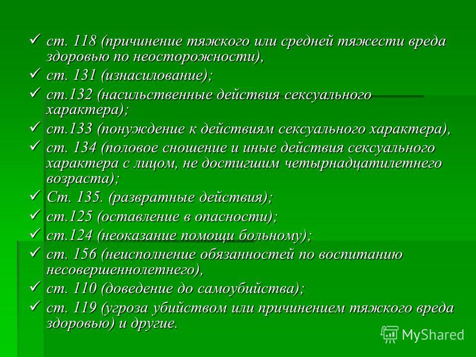 ст. 118 (причинение тяжкого или средней тяжести вреда здоровью по неосторожности), ст. 131 (изнасилование); ст.132 (насильственные действия сексуального характера); ст.133 (понуждение к действиям сексуального характера), ст. 134 (половое сношение и и