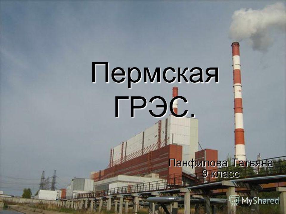 Пермская ГРЭС. Панфилова Татьяна 9 класс