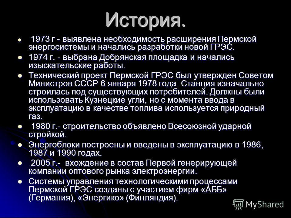 История. 1973 г - выявлена необходимость расширения Пермской энергосистемы и начались разработки новой ГРЭС. 1973 г - выявлена необходимость расширения Пермской энергосистемы и начались разработки новой ГРЭС. 1974 г. - выбрана Добрянская площадка и н