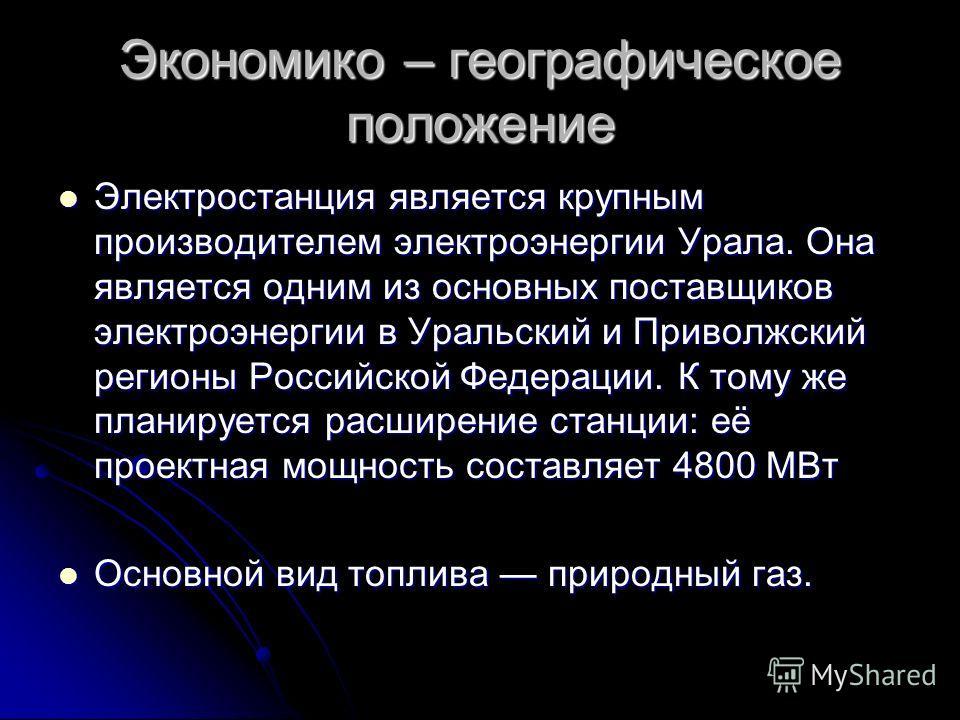 Экономико – географическое положение Электростанция является крупным производителем электроэнергии Урала. Она является одним из основных поставщиков электроэнергии в Уральский и Приволжский регионы Российской Федерации. К тому же планируется расширен