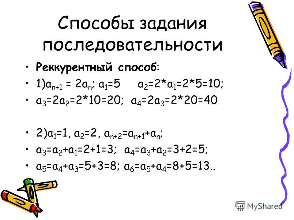 Способы задания последовательности Реккурентный способ: 1)а n+1 = 2a n ; а 1 =5 а 2 =2*а 1 =2*5=10; а 3 =2а 2 =2*10=20; а 4 =2а 3 =2*20=40 2)а 1 =1, а 2 =2, а n+2 =a n+1 +a n ; а 3 =а 2 +а 1 =2+1=3; а 4 =а 3 +а 2 =3+2=5; а 5 =а 4 +а 3 =5+3=8; а 6 =а