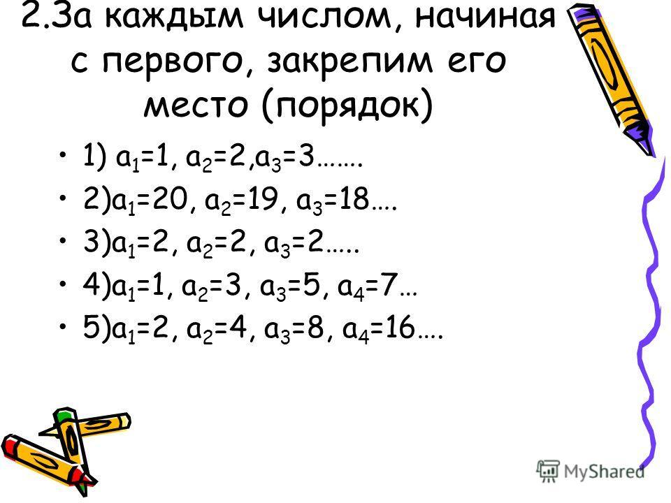 2.За каждым числом, начиная с первого, закрепим его место (порядок) 1) а 1 =1, а 2 =2,а 3 =3……. 2)а 1 =20, а 2 =19, а 3 =18…. 3)а 1 =2, а 2 =2, а 3 =2….. 4)а 1 =1, а 2 =3, а 3 =5, а 4 =7… 5)а 1 =2, а 2 =4, а 3 =8, а 4 =16….