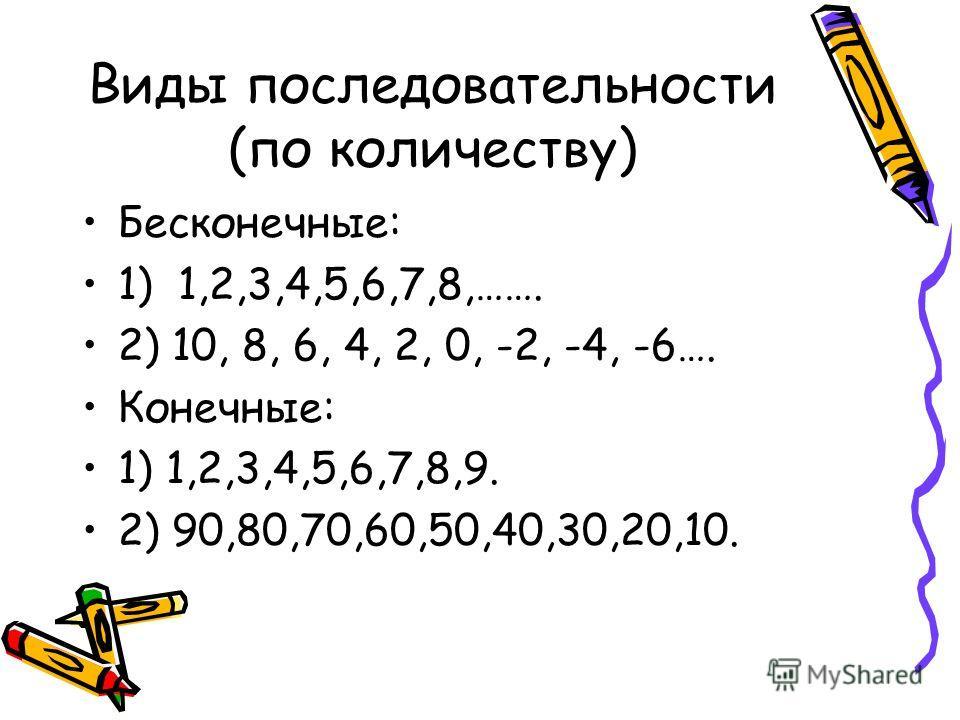 Виды последовательности (по количеству) Бесконечные: 1) 1,2,3,4,5,6,7,8,……. 2) 10, 8, 6, 4, 2, 0, -2, -4, -6…. Конечные: 1) 1,2,3,4,5,6,7,8,9. 2) 90,80,70,60,50,40,30,20,10.