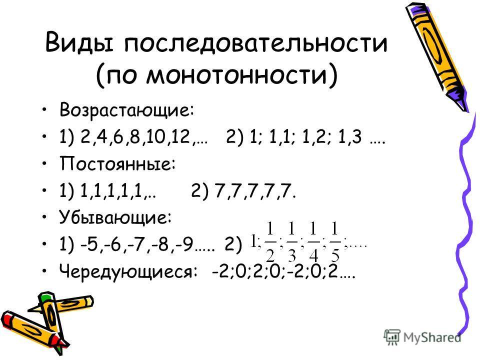 Виды последовательности (по монотонности) Возрастающие: 1) 2,4,6,8,10,12,… 2) 1; 1,1; 1,2; 1,3 …. Постоянные: 1) 1,1,1,1,1,.. 2) 7,7,7,7,7. Убывающие: 1) -5,-6,-7,-8,-9….. 2) Чередующиеся: -2;0;2;0;-2;0;2….