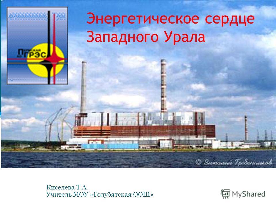 Энергетическое сердце Западного Урала Киселева Т.А. Учитель МОУ «Голубятская ООШ»