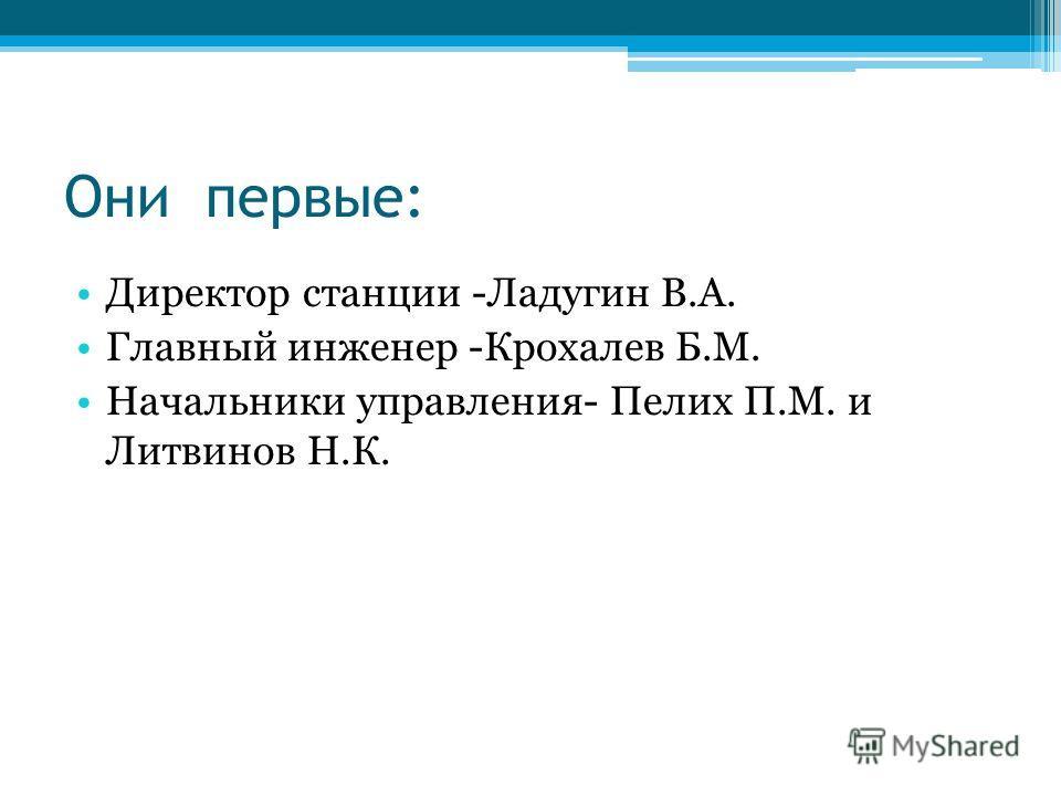 Они первые: Директор станции -Ладугин В.А. Главный инженер -Крохалев Б.М. Начальники управления- Пелих П.М. и Литвинов Н.К.