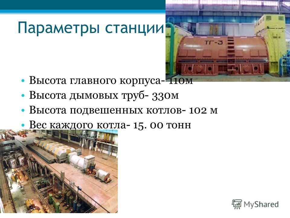 Параметры станции Высота главного корпуса- 110м Высота дымовых труб- 330м Высота подвешенных котлов- 102 м Вес каждого котла- 15. 00 тонн