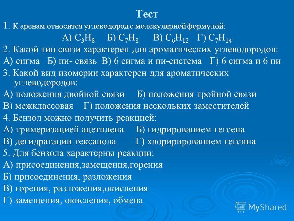 Тест 1. К аренам относится углеводород с молекулярной формулой: А) С 3 Н 8 Б) С 7 Н 8 В) С 6 Н 12 Г) С 7 Н 14 2. Какой тип связи характерен для ароматических углеводородов: А) сигма Б) пи- связь В) 6 сигма и пи-система Г) 6 сигма и 6 пи 3. Какой вид
