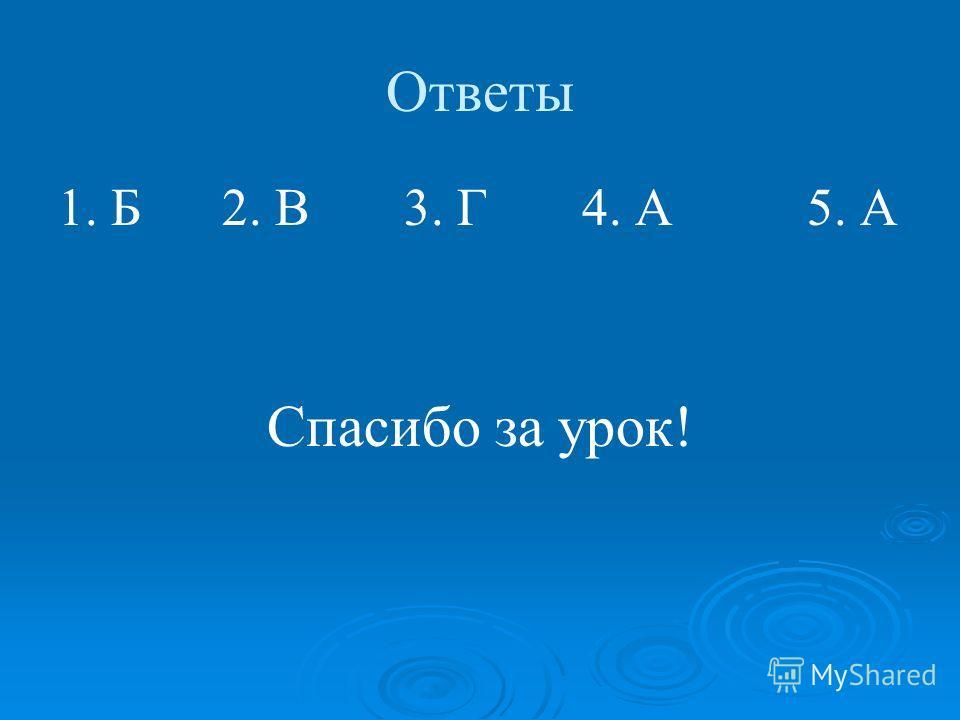 Ответы 1. Б 2. В 3. Г 4. А 5. А Спасибо за урок!