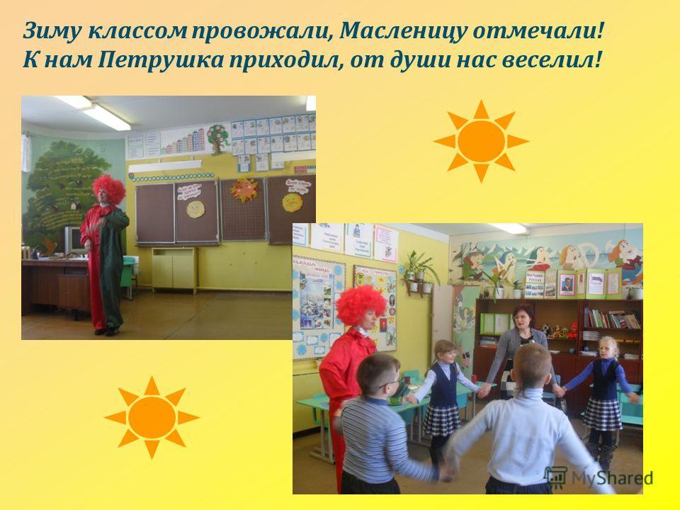 Зиму классом провожали, Масленицу отмечали! К нам Петрушка приходил, от души нас веселил!