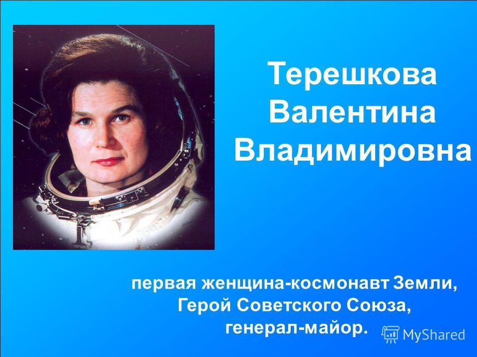 Терешкова Валентина Владимировна первая женщина-космонавт Земли, Герой Советского Союза, генерал-майор.
