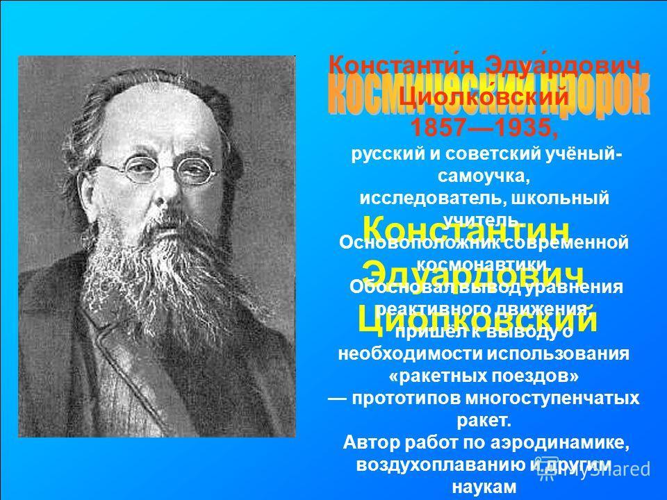 Константин Эдуардович Циолковский Константи́н Эдуа́рдович Циолко́вский 18571935, русский и советский учёный- самоучка, исследователь, школьный учитель. Основоположник современной космонавтики. Обосновал вывод уравнения реактивного движения, пришёл к