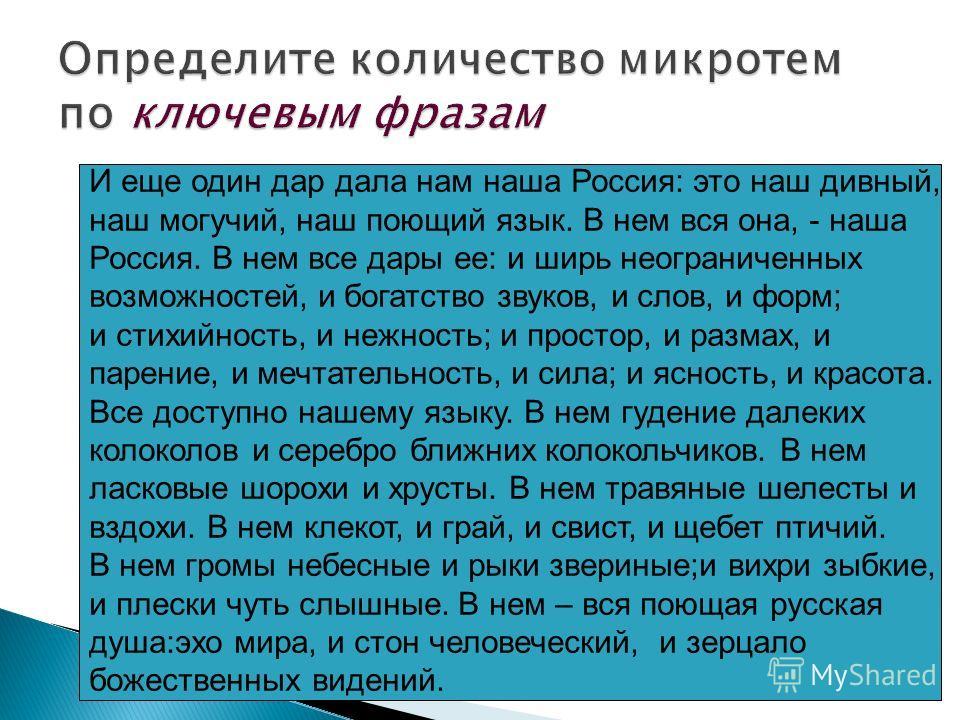 И еще один дар дала нам наша Россия: это наш дивный, наш могучий, наш поющий язык. В нем вся она, - наша Россия. В нем все дары ее: и ширь неограниченных возможностей, и богатство звуков, и слов, и форм; и стихийность, и нежность; и простор, и размах