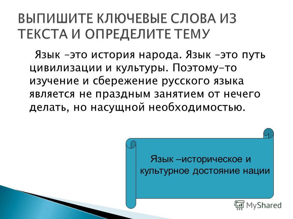 Язык –это история народа. Язык –это путь цивилизации и культуры. Поэтому-то изучение и сбережение русского языка является не праздным занятием от нечего делать, но насущной необходимостью. Язык –историческое и культурное достояние нации