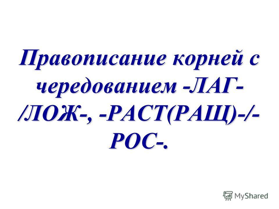 Правописание корней с чередованием -ЛАГ- /ЛОЖ-, -РАСТ(РАЩ)-/- РОС-.